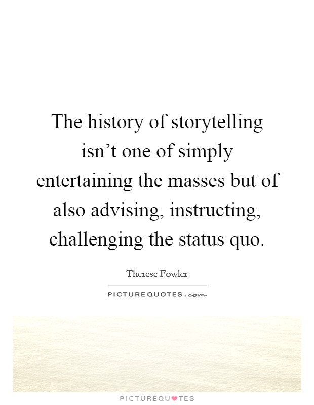 The history of storytelling isn't one of simply entertaining the masses but of also advising, instructing, challenging the status quo Picture Quote #1