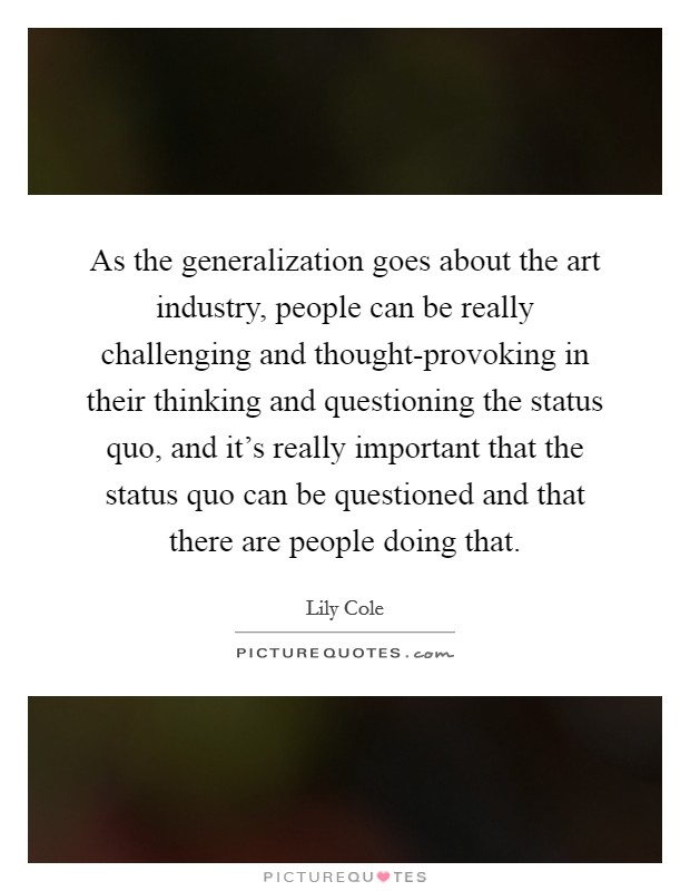 As the generalization goes about the art industry, people can be really challenging and thought-provoking in their thinking and questioning the status quo, and it's really important that the status quo can be questioned and that there are people doing that Picture Quote #1