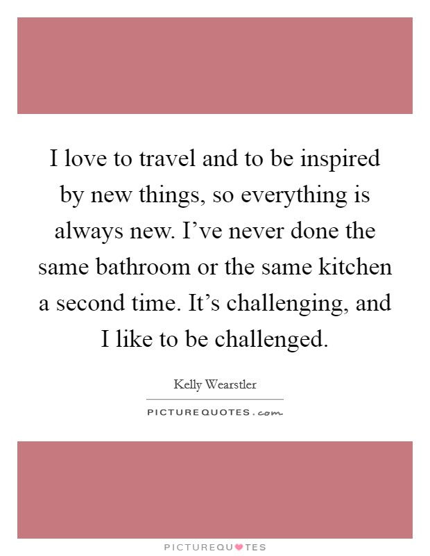 I love to travel and to be inspired by new things, so everything is always new. I've never done the same bathroom or the same kitchen a second time. It's challenging, and I like to be challenged. Picture Quote #1