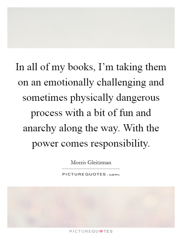In all of my books, I'm taking them on an emotionally challenging and sometimes physically dangerous process with a bit of fun and anarchy along the way. With the power comes responsibility Picture Quote #1