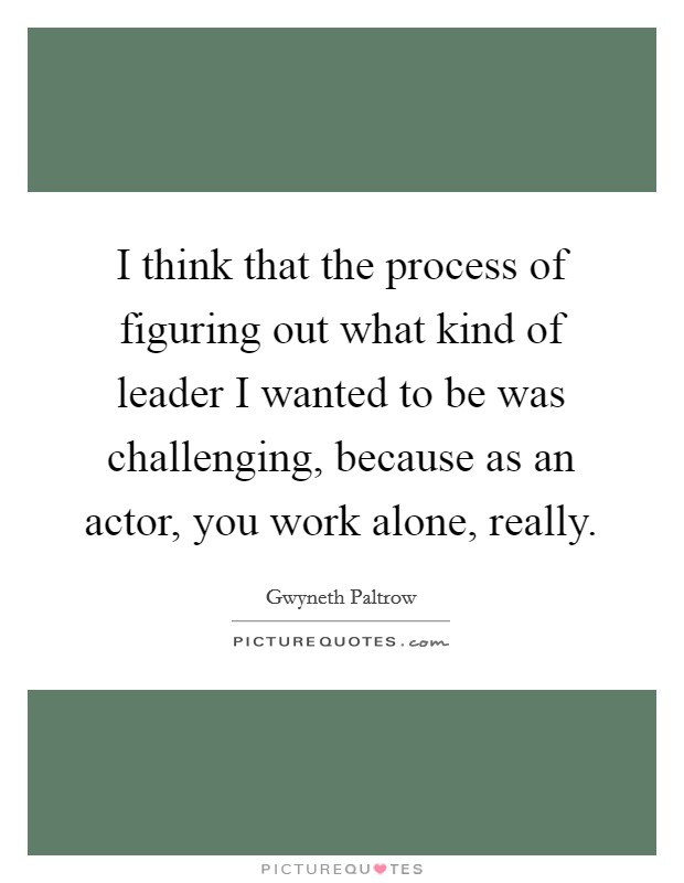 I think that the process of figuring out what kind of leader I wanted to be was challenging, because as an actor, you work alone, really Picture Quote #1