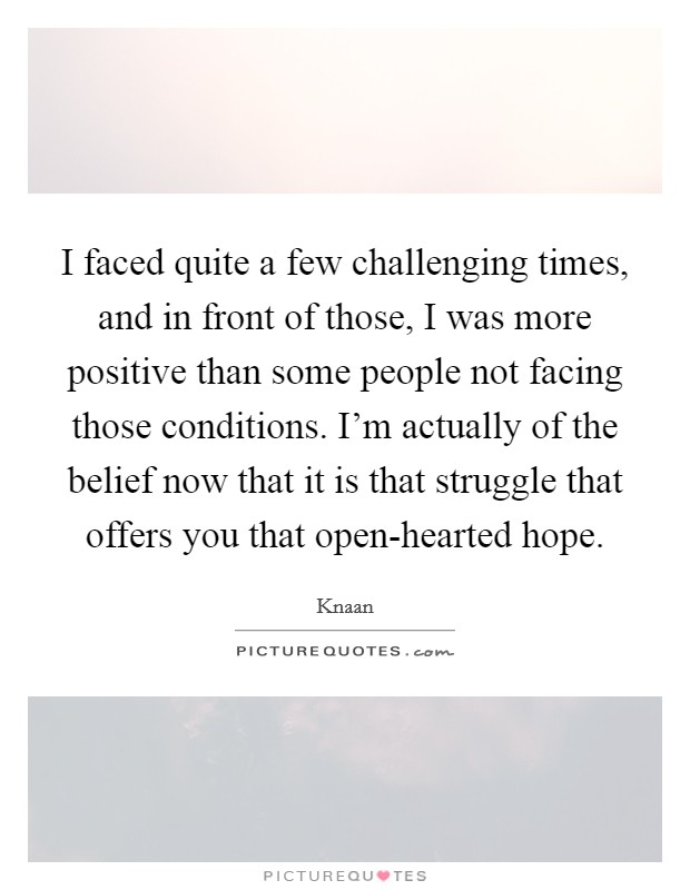 I faced quite a few challenging times, and in front of those, I was more positive than some people not facing those conditions. I'm actually of the belief now that it is that struggle that offers you that open-hearted hope Picture Quote #1