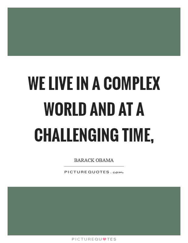 We live in a complex world and at a challenging time, Picture Quote #1