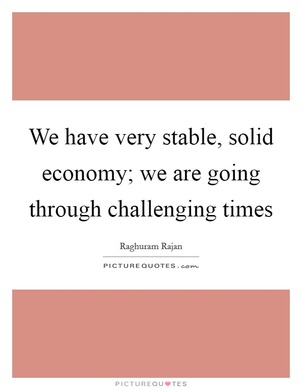 We have very stable, solid economy; we are going through challenging times Picture Quote #1