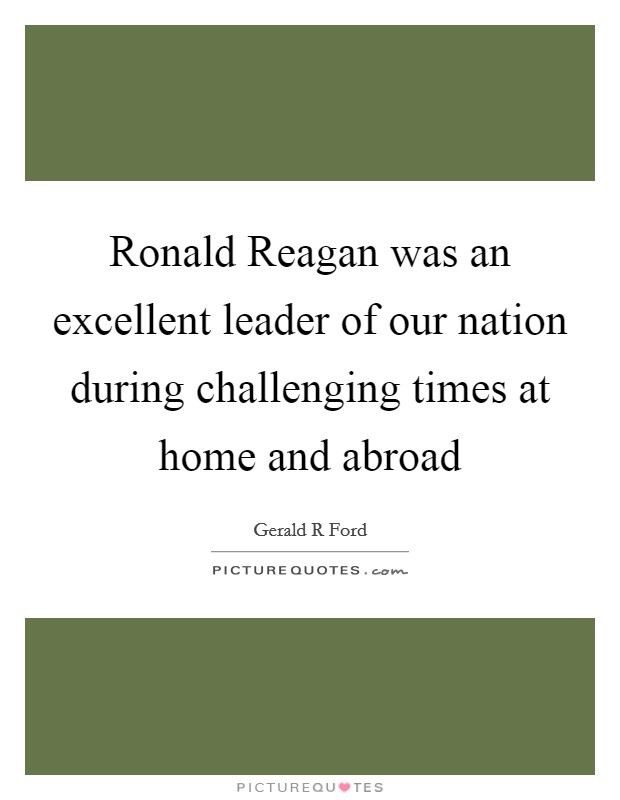 Ronald Reagan was an excellent leader of our nation during challenging times at home and abroad Picture Quote #1