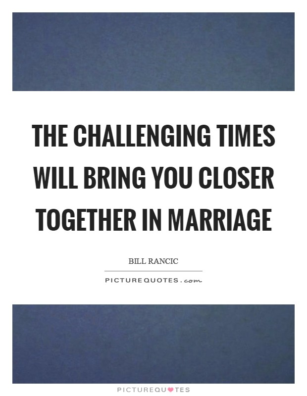 The challenging times will bring you closer together in marriage Picture Quote #1