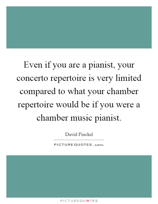 Even if you are a pianist, your concerto repertoire is very limited compared to what your chamber repertoire would be if you were a chamber music pianist Picture Quote #1