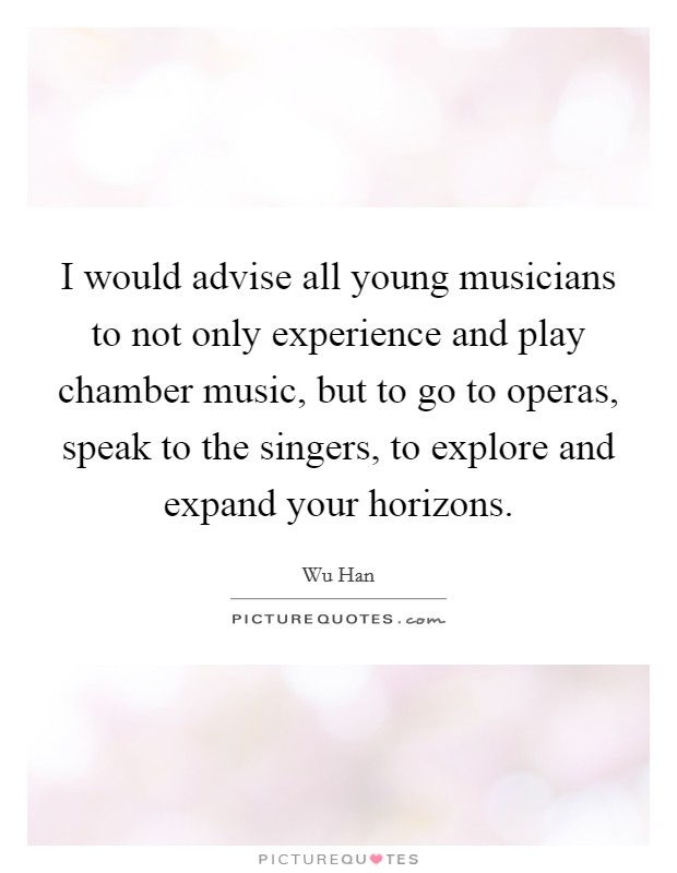 I would advise all young musicians to not only experience and play chamber music, but to go to operas, speak to the singers, to explore and expand your horizons Picture Quote #1