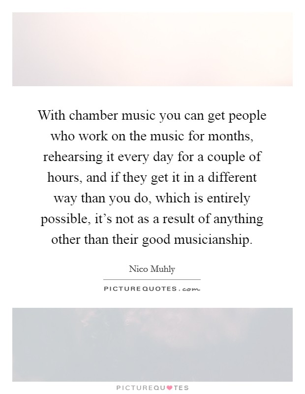 With chamber music you can get people who work on the music for months, rehearsing it every day for a couple of hours, and if they get it in a different way than you do, which is entirely possible, it's not as a result of anything other than their good musicianship Picture Quote #1