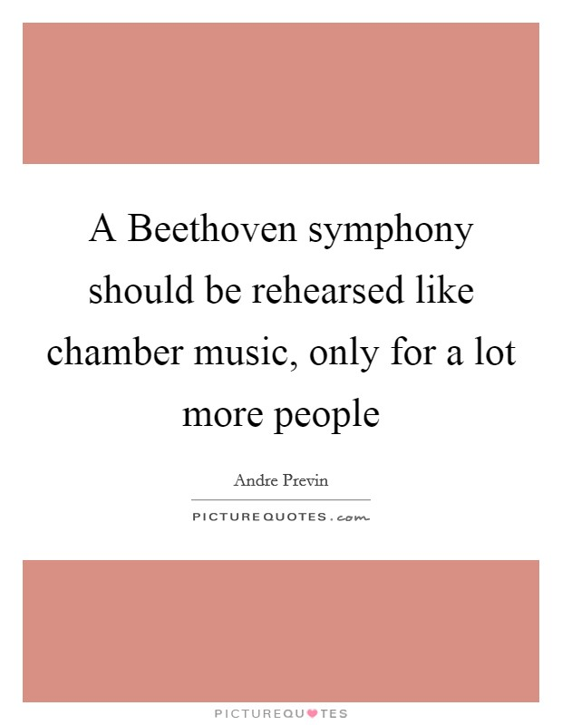 A Beethoven symphony should be rehearsed like chamber music, only for a lot more people Picture Quote #1