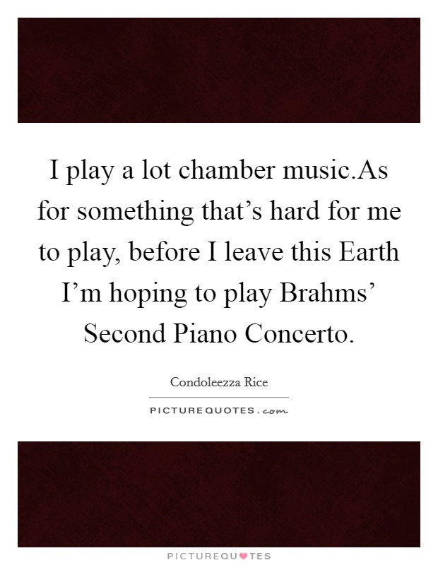 I play a lot chamber music.As for something that's hard for me to play, before I leave this Earth I'm hoping to play Brahms' Second Piano Concerto Picture Quote #1