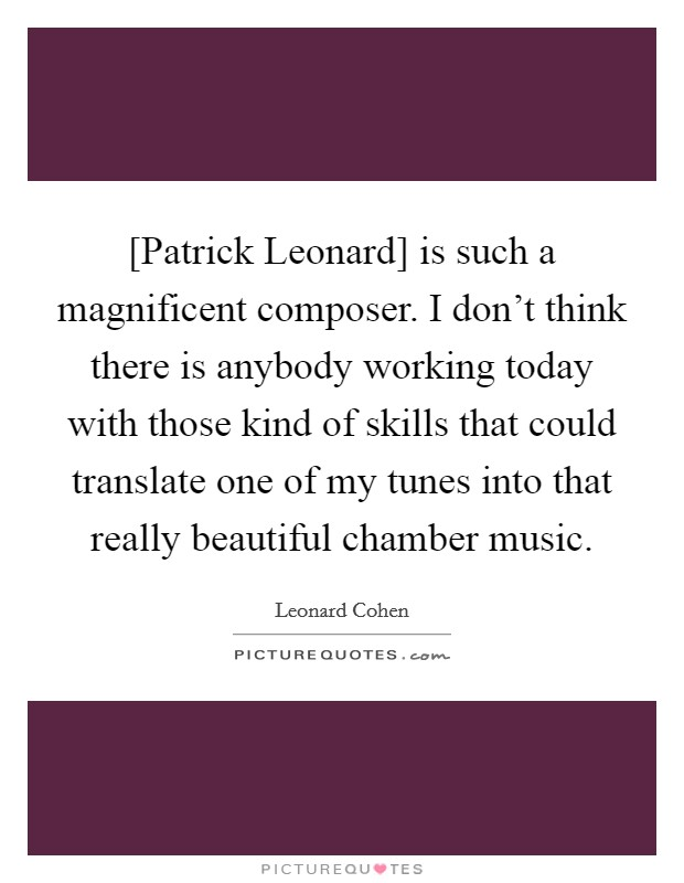 [Patrick Leonard] is such a magnificent composer. I don't think there is anybody working today with those kind of skills that could translate one of my tunes into that really beautiful chamber music Picture Quote #1