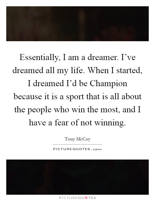 Essentially, I am a dreamer. I've dreamed all my life. When I started, I dreamed I'd be Champion because it is a sport that is all about the people who win the most, and I have a fear of not winning Picture Quote #1