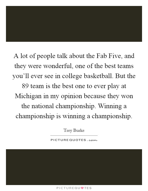 A lot of people talk about the Fab Five, and they were wonderful, one of the best teams you'll ever see in college basketball. But the  89 team is the best one to ever play at Michigan in my opinion because they won the national championship. Winning a championship is winning a championship Picture Quote #1