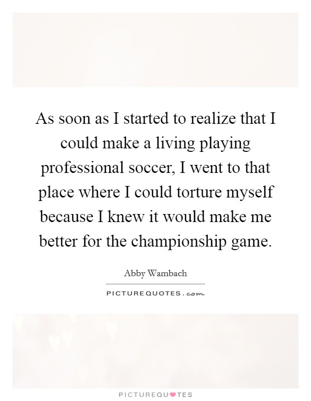 As soon as I started to realize that I could make a living playing professional soccer, I went to that place where I could torture myself because I knew it would make me better for the championship game Picture Quote #1