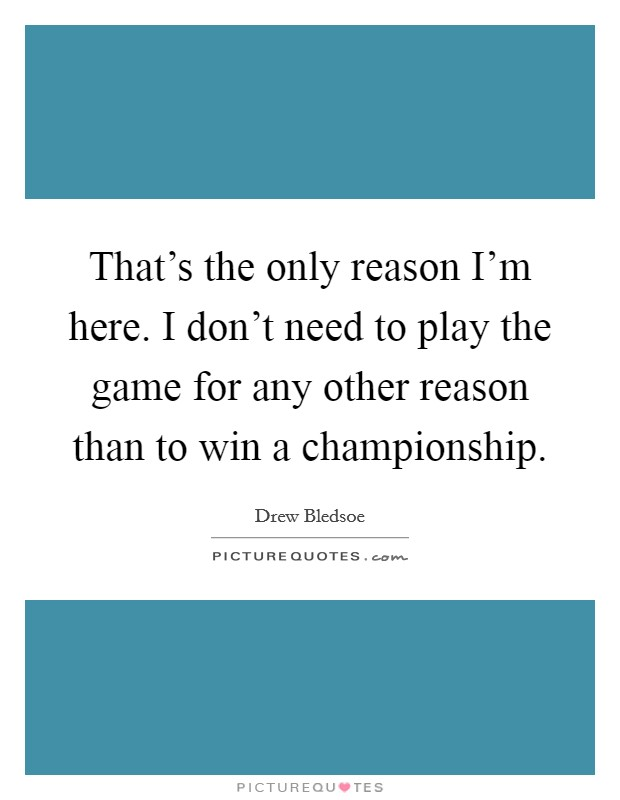 That's the only reason I'm here. I don't need to play the game for any other reason than to win a championship Picture Quote #1