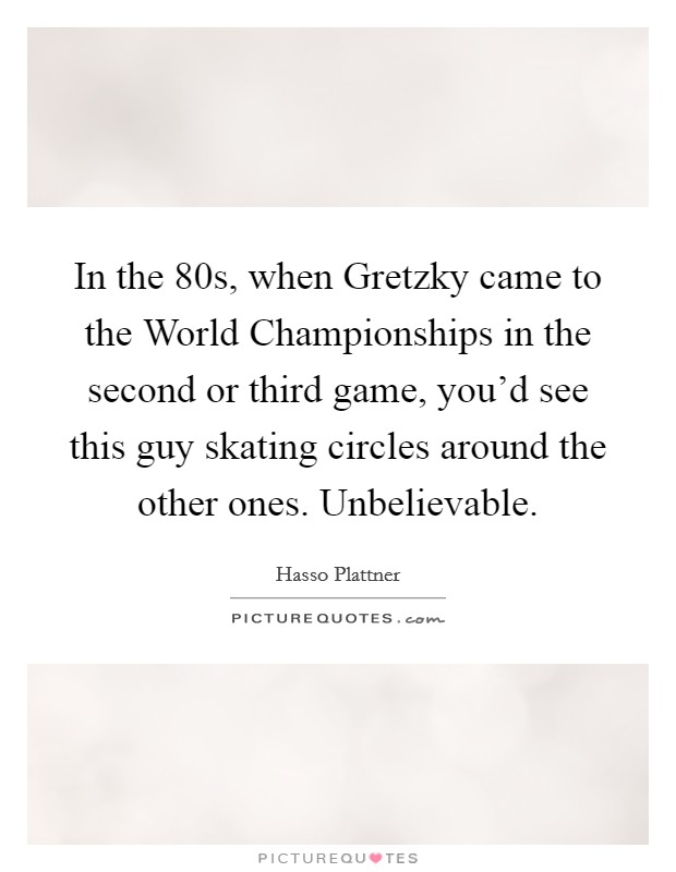 In the  80s, when Gretzky came to the World Championships in the second or third game, you'd see this guy skating circles around the other ones. Unbelievable Picture Quote #1