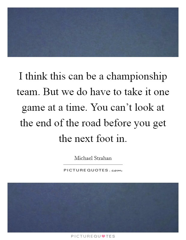 I think this can be a championship team. But we do have to take it one game at a time. You can't look at the end of the road before you get the next foot in Picture Quote #1