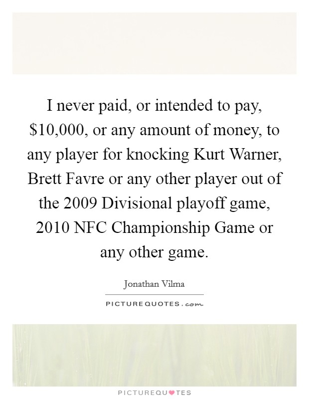 I never paid, or intended to pay, $10,000, or any amount of money, to any player for knocking Kurt Warner, Brett Favre or any other player out of the 2009 Divisional playoff game, 2010 NFC Championship Game or any other game Picture Quote #1