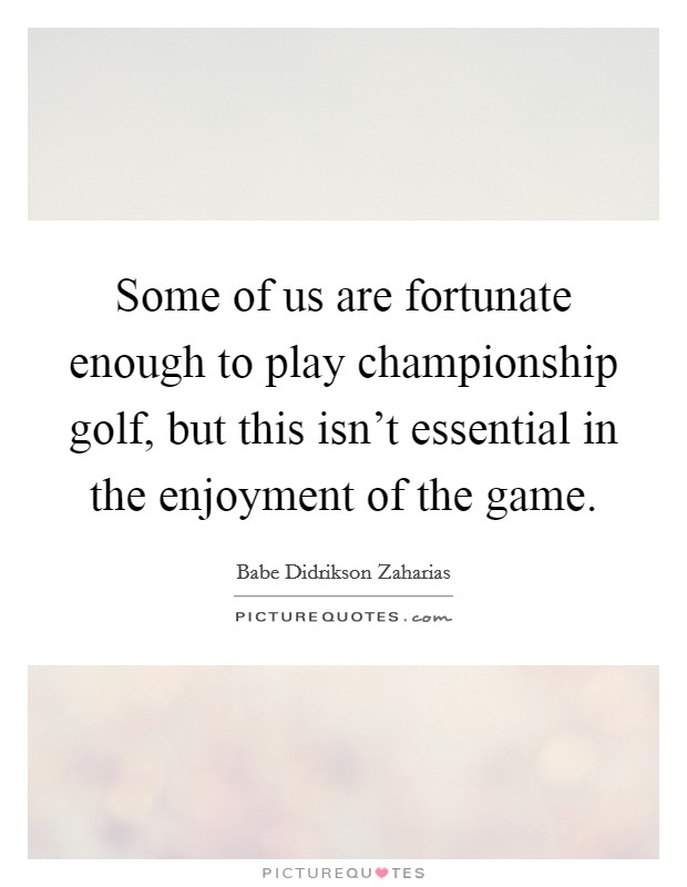 Some of us are fortunate enough to play championship golf, but this isn't essential in the enjoyment of the game Picture Quote #1