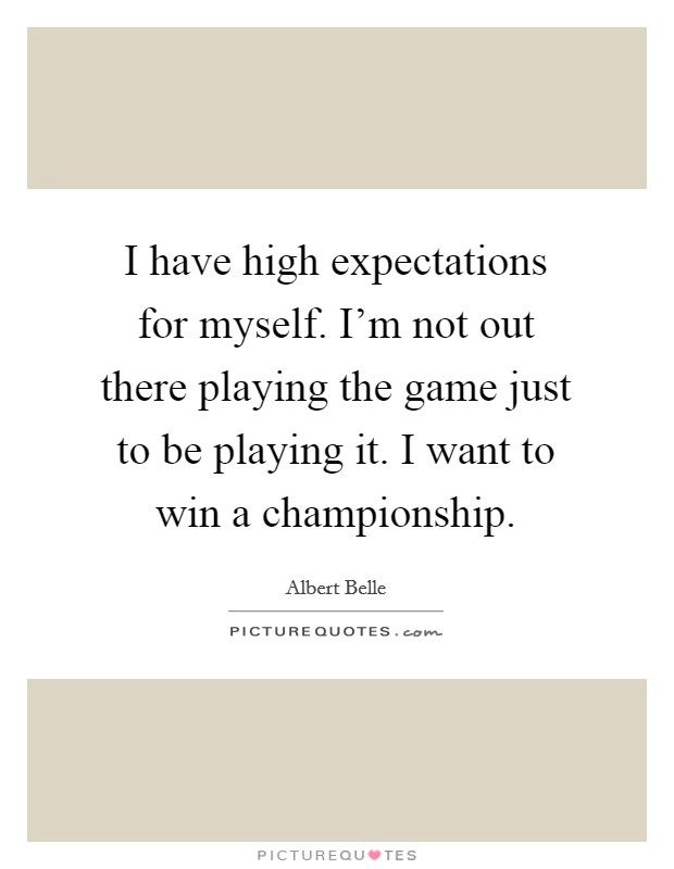 I have high expectations for myself. I'm not out there playing the game just to be playing it. I want to win a championship Picture Quote #1