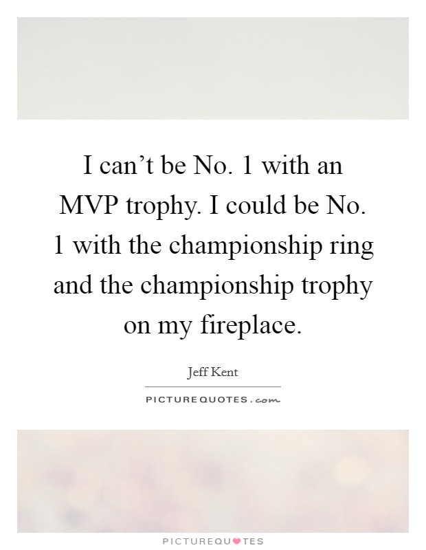 I can't be No. 1 with an MVP trophy. I could be No. 1 with the championship ring and the championship trophy on my fireplace Picture Quote #1