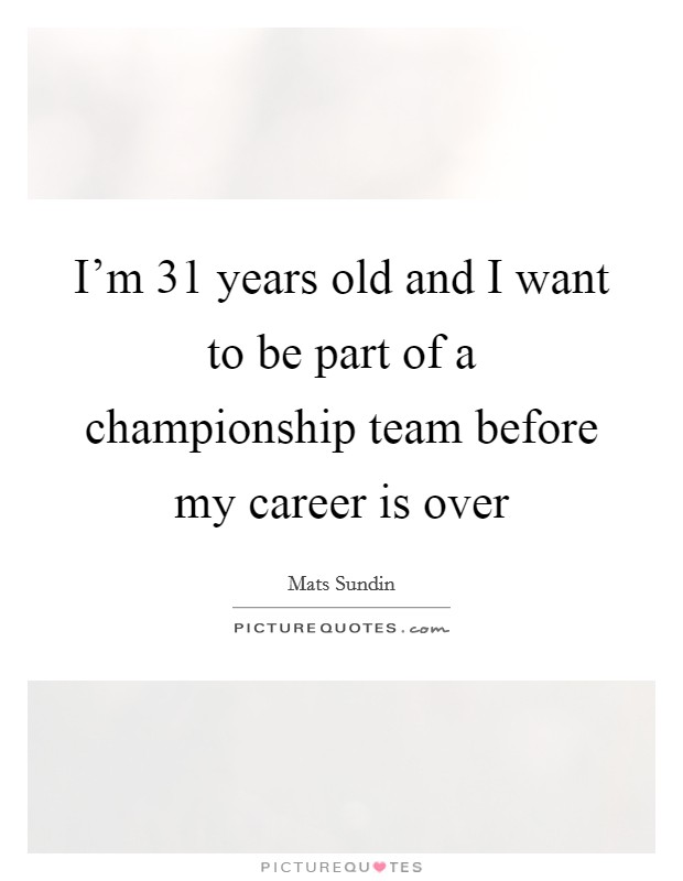 I'm 31 years old and I want to be part of a championship team before my career is over Picture Quote #1