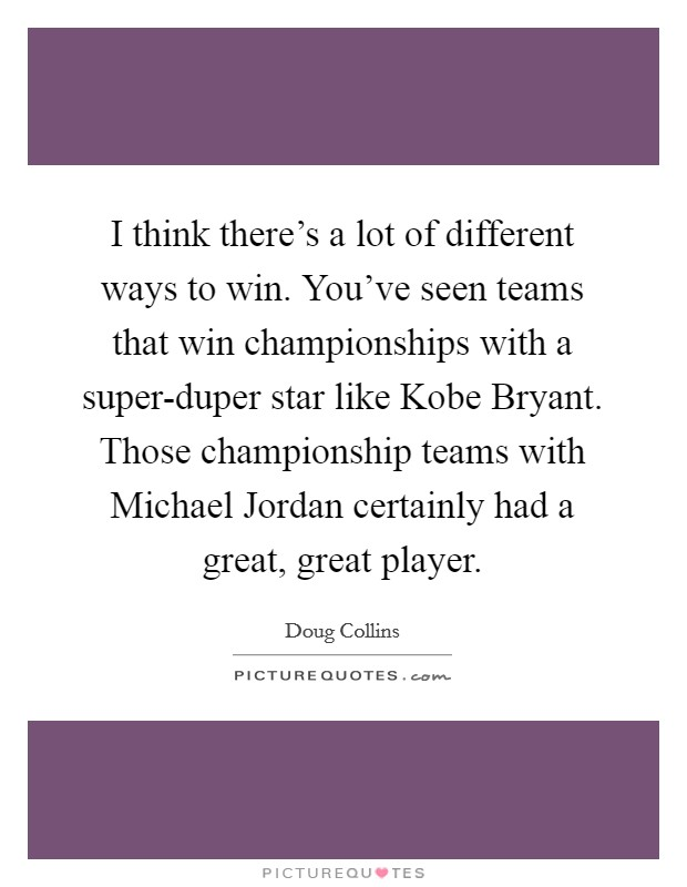 I think there's a lot of different ways to win. You've seen teams that win championships with a super-duper star like Kobe Bryant. Those championship teams with Michael Jordan certainly had a great, great player Picture Quote #1