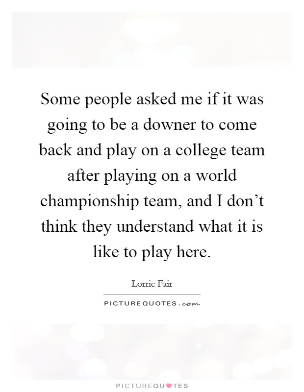 Some people asked me if it was going to be a downer to come back and play on a college team after playing on a world championship team, and I don't think they understand what it is like to play here Picture Quote #1