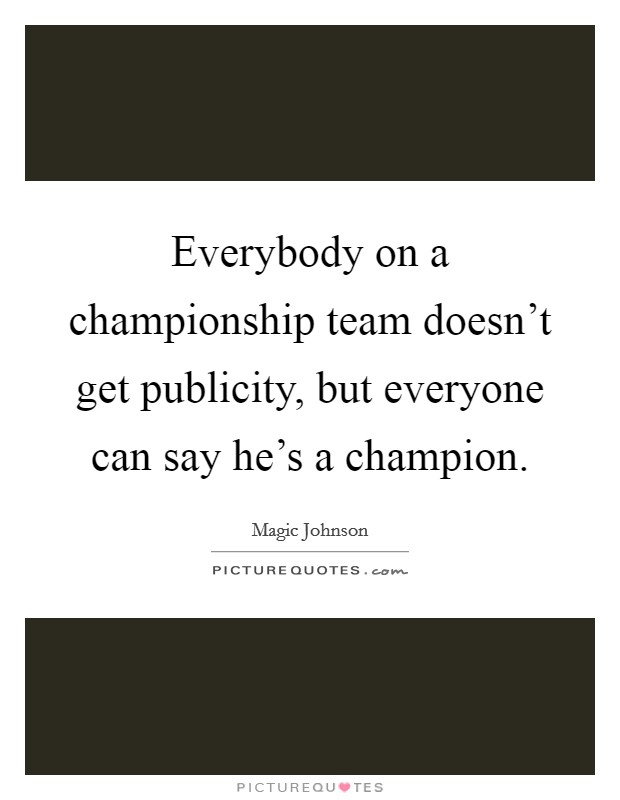 Everybody on a championship team doesn't get publicity, but everyone can say he's a champion Picture Quote #1