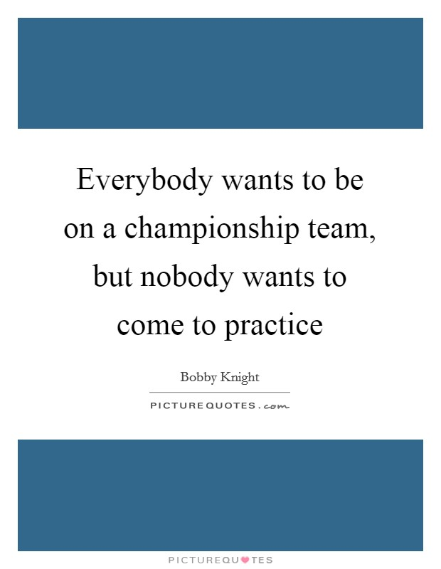Everybody wants to be on a championship team, but nobody wants to come to practice Picture Quote #1
