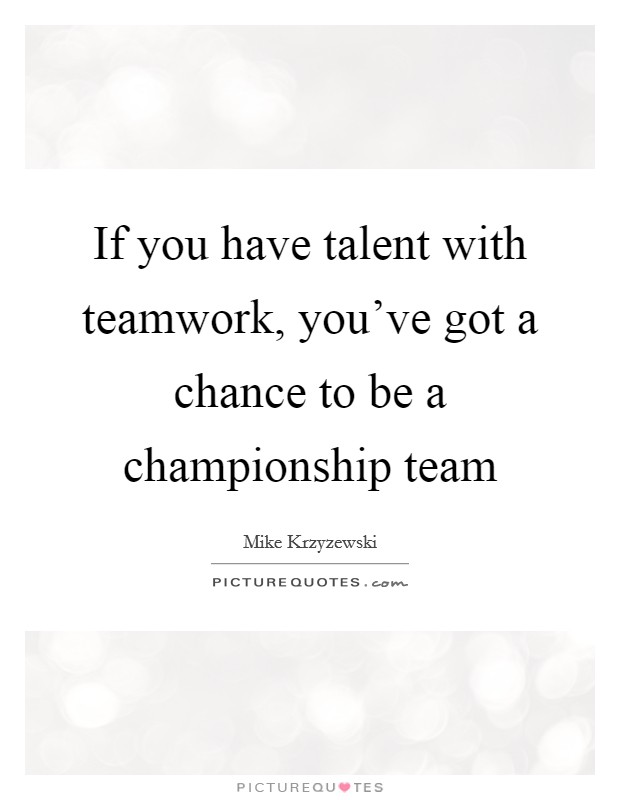 If you have talent with teamwork, you've got a chance to be a championship team Picture Quote #1