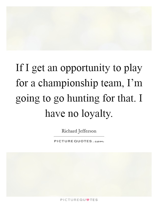 If I get an opportunity to play for a championship team, I'm going to go hunting for that. I have no loyalty Picture Quote #1