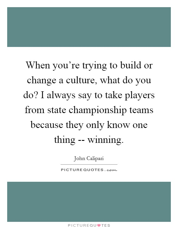 When you're trying to build or change a culture, what do you do? I always say to take players from state championship teams because they only know one thing -- winning Picture Quote #1