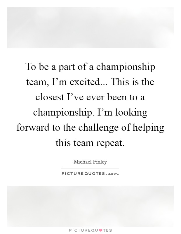 To be a part of a championship team, I'm excited... This is the closest I've ever been to a championship. I'm looking forward to the challenge of helping this team repeat Picture Quote #1