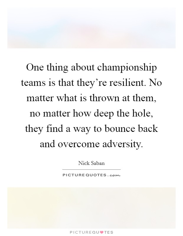 One thing about championship teams is that they're resilient. No matter what is thrown at them, no matter how deep the hole, they find a way to bounce back and overcome adversity Picture Quote #1