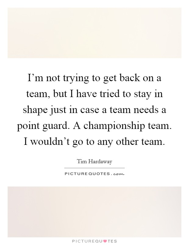 I'm not trying to get back on a team, but I have tried to stay in shape just in case a team needs a point guard. A championship team. I wouldn't go to any other team Picture Quote #1