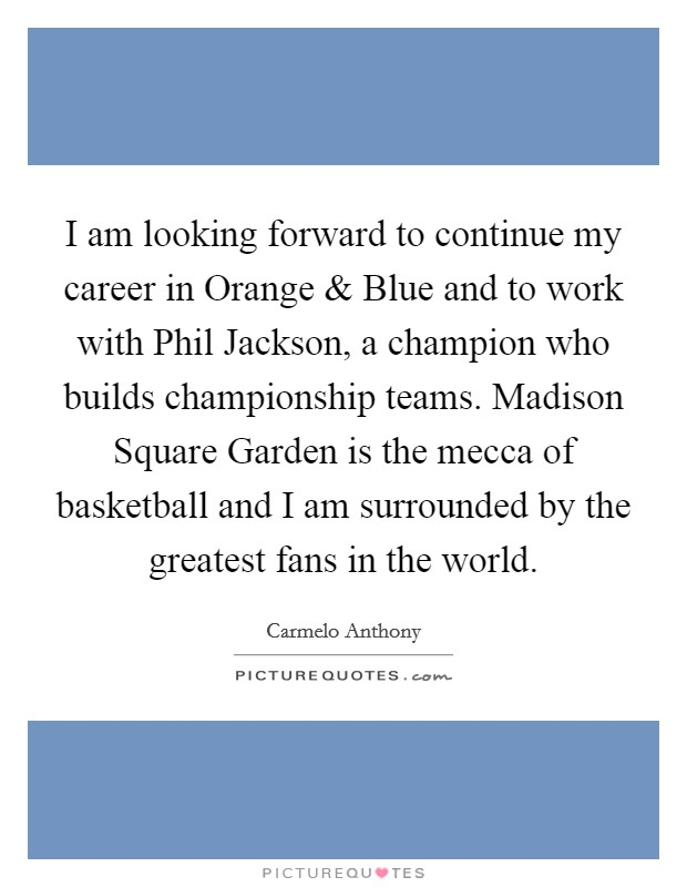 I am looking forward to continue my career in Orange and Blue and to work with Phil Jackson, a champion who builds championship teams. Madison Square Garden is the mecca of basketball and I am surrounded by the greatest fans in the world Picture Quote #1