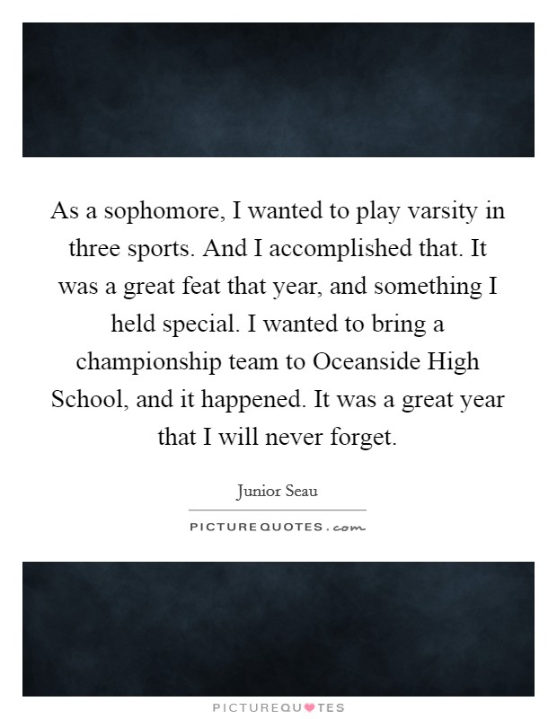 As a sophomore, I wanted to play varsity in three sports. And I accomplished that. It was a great feat that year, and something I held special. I wanted to bring a championship team to Oceanside High School, and it happened. It was a great year that I will never forget Picture Quote #1