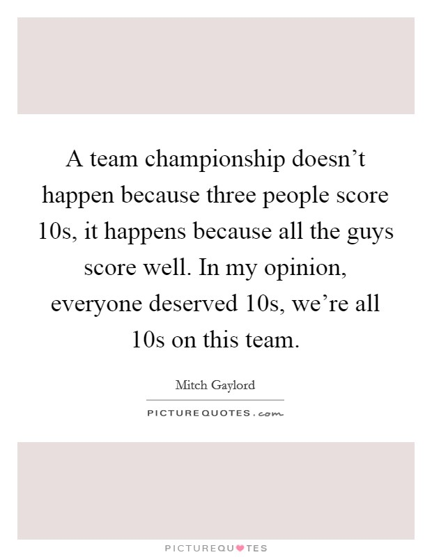 A team championship doesn't happen because three people score 10s, it happens because all the guys score well. In my opinion, everyone deserved 10s, we're all 10s on this team Picture Quote #1