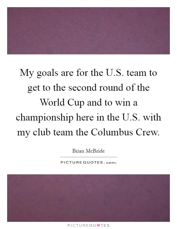 My goals are for the U.S. team to get to the second round of the World Cup and to win a championship here in the U.S. with my club team the Columbus Crew Picture Quote #1