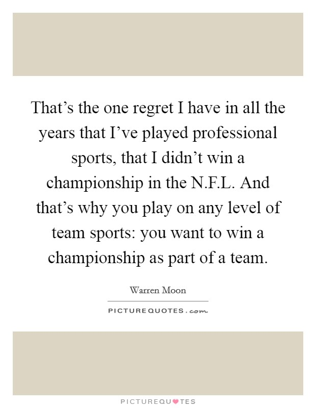 That's the one regret I have in all the years that I've played professional sports, that I didn't win a championship in the N.F.L. And that's why you play on any level of team sports: you want to win a championship as part of a team Picture Quote #1