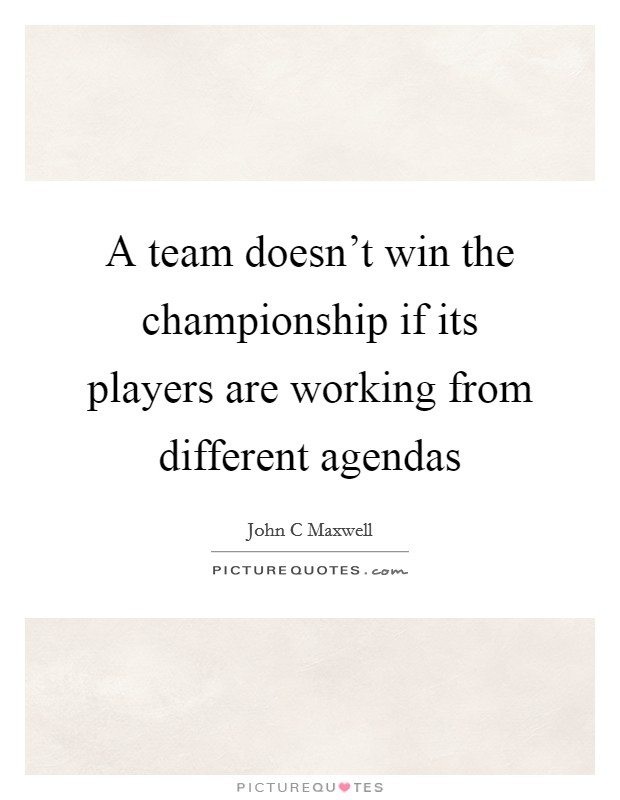 A team doesn't win the championship if its players are working from different agendas Picture Quote #1