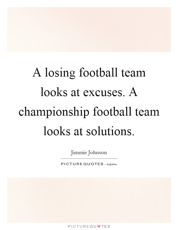 A losing football team looks at excuses. A championship football team looks at solutions Picture Quote #1