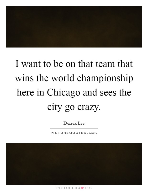 I want to be on that team that wins the world championship here in Chicago and sees the city go crazy Picture Quote #1