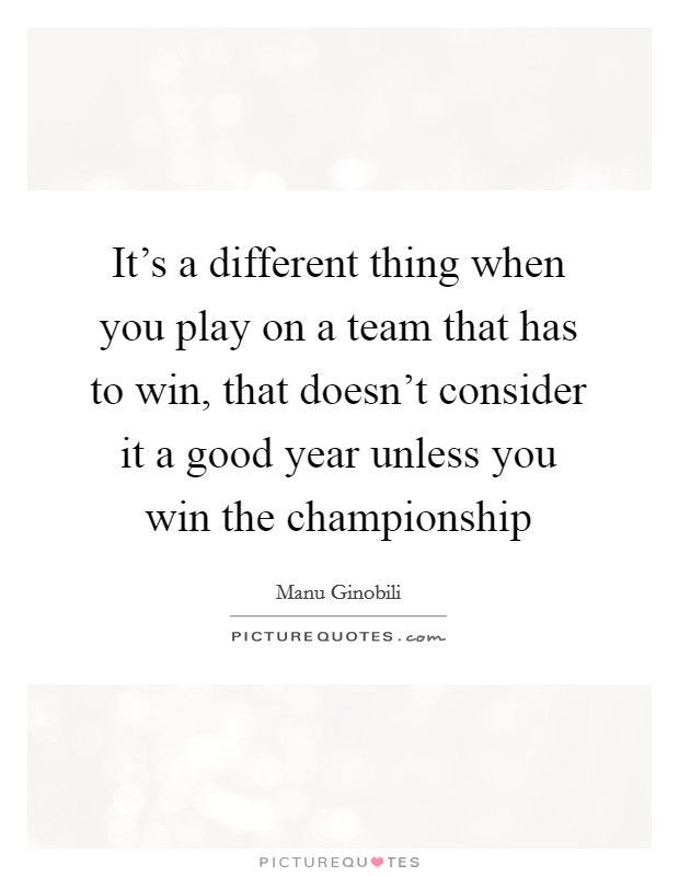 It's a different thing when you play on a team that has to win, that doesn't consider it a good year unless you win the championship Picture Quote #1