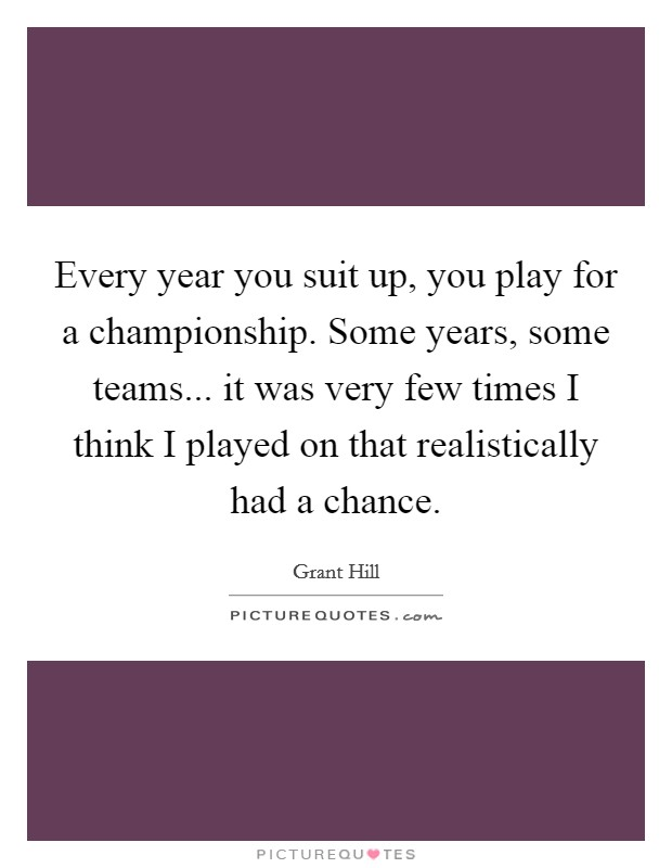 Every year you suit up, you play for a championship. Some years, some teams... it was very few times I think I played on that realistically had a chance Picture Quote #1