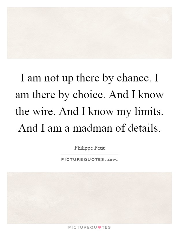 I am not up there by chance. I am there by choice. And I know the wire. And I know my limits. And I am a madman of details Picture Quote #1