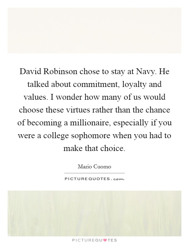 David Robinson chose to stay at Navy. He talked about commitment, loyalty and values. I wonder how many of us would choose these virtues rather than the chance of becoming a millionaire, especially if you were a college sophomore when you had to make that choice Picture Quote #1