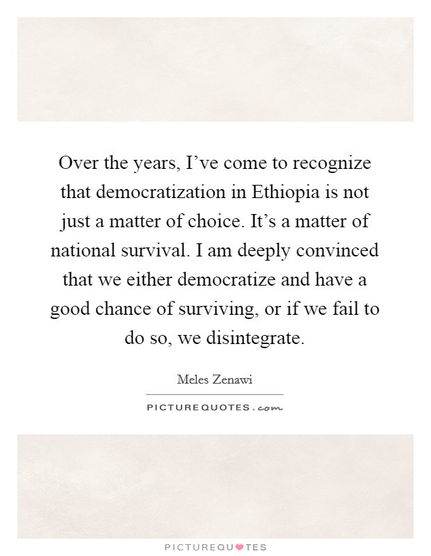 Over the years, I've come to recognize that democratization in Ethiopia is not just a matter of choice. It's a matter of national survival. I am deeply convinced that we either democratize and have a good chance of surviving, or if we fail to do so, we disintegrate Picture Quote #1
